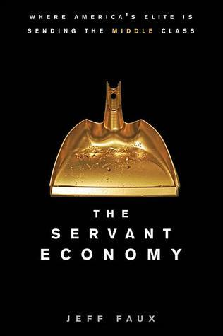 The Servant Economy: Where Americas Elite is Sending the Middle Class  by  Geoffrey P. Faux