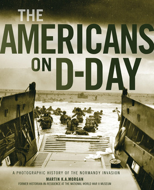 The Americans on D-Day: A Photographic History of the Normandy Invasion Martin K.A. Morgan