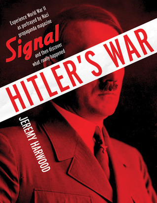 Hitlers War: World War II as Portrayed  by  Nazi Propaganda Magazine Signal and Then Discover What Really Happ by Jeremy Harwood