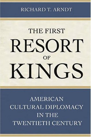 The First Resort of Kings: American Cultural Diplomacy in the Twentieth Century Richard T. Arndt
