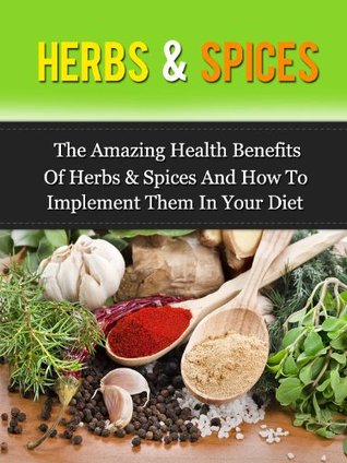 Herbs & Spices: The Amazing Health Benefits Of Herbs & Spices And How To Implement Them In Your Diet  by  Daniel  Adam
