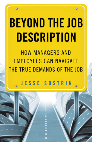 Beyond the Job Description: How Managers and Employees Can Navigate the True Demands of the Job  by  Jesse Sostrin