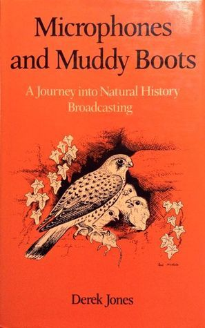 Microphones And Muddy Boots: A Journey Into Natural History Broadcasting Derek Jones