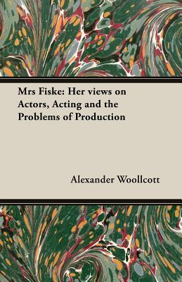 Mrs Fiske: Her Views on Actors, Acting and the Problems of Production Alexander Woollcott