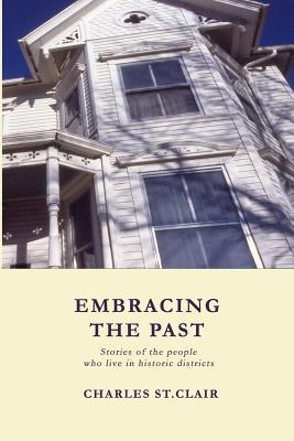 Embracing the Past: Stories of the People Who Live in Historic Districts  by  Charles M. St. Clair