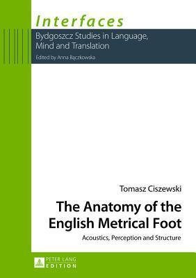 The Anatomy of the English Metrical Foot: Acoustics, Perception and Structure  by  Tomasz Ciszewski