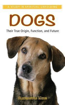 Dogs: Their True Origin, Function and Future: A Study in Spiritual Unfolding  by  Alexandra Mikic