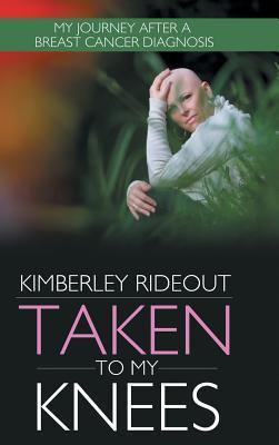 Taken to My Knees: My Journey After a Breast Cancer Diagnosis  by  Kimberley Rideout