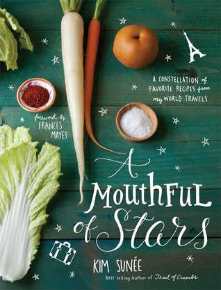A Mouthful of Stars: A Constellation of Favorite Recipes from My World Travels  by  Kim Sunée