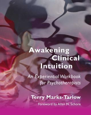 Awakening Clinical Intuition: An Experiential Workbook for Psychotherapists  by  Terry Marks-Tarlow