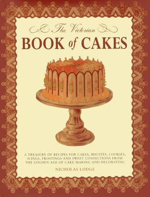 The Victorian Book of Cakes: Treasury of Recipes, Techniques and Decorations from the Golden Age of Cake-Making: A Classic Victorian Book Reissued for the Modern Reader T. Percy Lewis