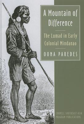 A Mountain of Difference: The Lumad in Early Colonial Mindanao  by  Oona Paredes