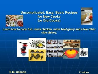Uncomplicated, Easy, Basic Recipes for the New Cook R.M. Cannon