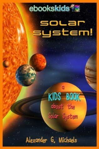 Solar System! A Kids Book About the Solar System  by  Alexander G. Michaels