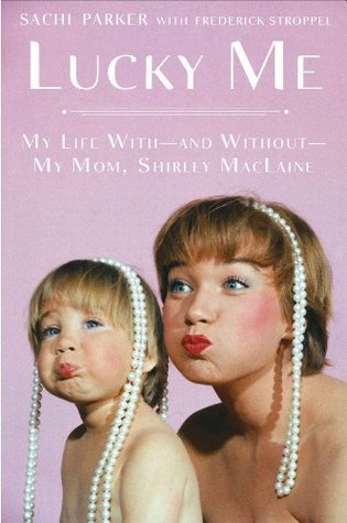 Lucky Me: My Life With--and Without--My Mom, Shirley MacLaine Sachi Parker