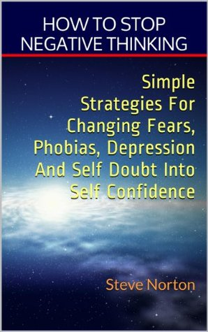 How to stop negative thinking.  Simple strategies for changing fears, phobias, depression, and self-doubt into self-confidence!  by  Steve Norton