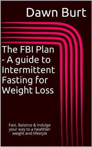The FBI Plan - A guide to Intermittent Fasting for Weight Loss Dawn Burt