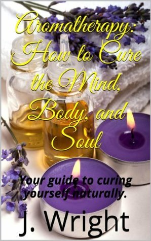 Aromatherapy: How to Cure the Mind, Body, and Soul  by  J. Wright