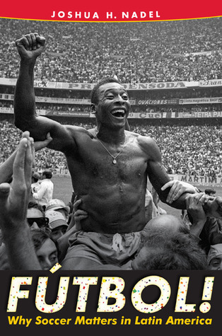 Fútbol!: Why Soccer Matters in Latin America  by  Joshua H. Nadel