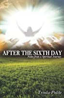 After the Sixth Day: Notes from a Spiritual Journey