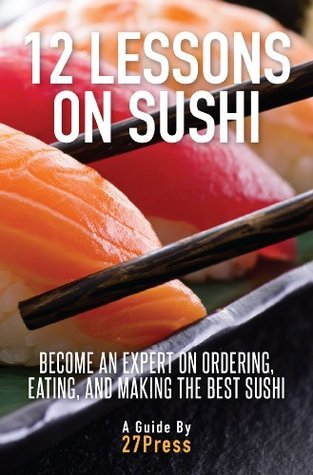 12 Lessons On Sushi: Become an Expert on Ordering, Eating, and Making the Best Sushi  by  27Press