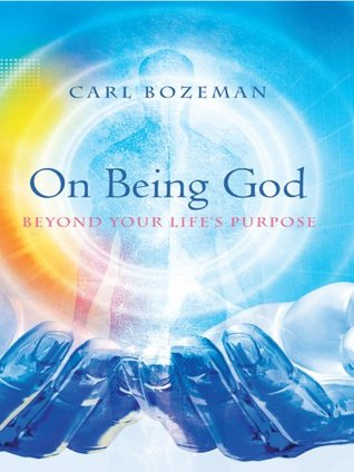 On Being God: Beyond Your Lifes Purpose Carl Bozeman