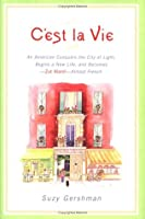 C'est la Vie: An American Conquers the City of Light, Begins a New Life, and Becomes--Zut Alors!--Almost French