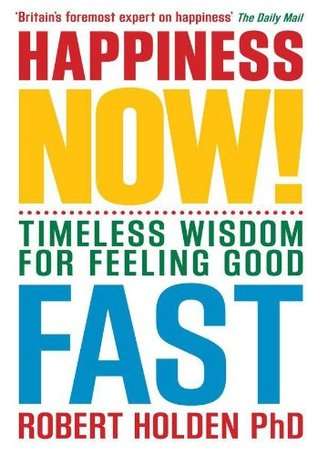 Happiness Now: Timeless Wisdom for Feeling Good Fast Robert Holden