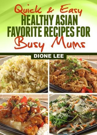 Quick and Easy Healthy Asian Favourite Recipes For Busy Mums  by  Dione Lee
