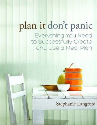 Plan It, Dont Panic: Everything You Need to Successfully Create and Use a Meal Plan Stephanie Langford