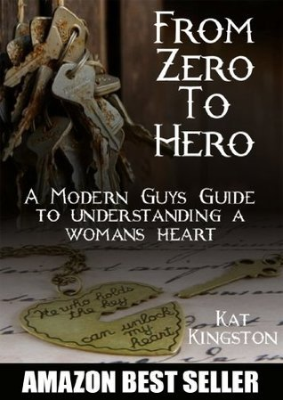 From Zero to Hero: A Modern Guys Guide to Understanding a Womans Heart  by  Kat Kingston