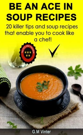 Be An Ace in soup recipes... 20 killer tips and recipes that will enable you to cook like chefs do  by  G.M. vinter