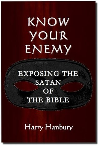 Know Your Enemy - Exposing the Satan of the Bible Harry Hanbury