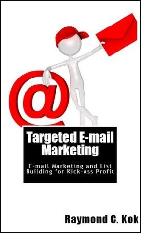 Targeted Email Marketing: Email Marketing and List Building for Kick-Ass Profit Raymond C. Kok