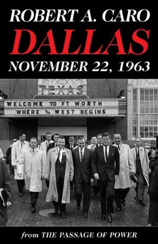 Dallas, November 22, 1963: From The Passage of Power Robert A. Caro