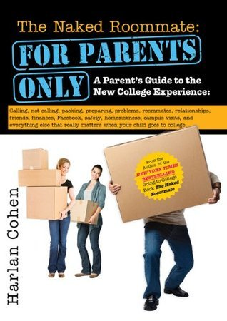 Naked Roommate: For Parents Only: A Parents Guide to the New College Experience: Calling, Not Calling, Packing, Preparing, Problems, Roommates, Relationships, ... Matters when Your Child Goes to College Harlan Cohen