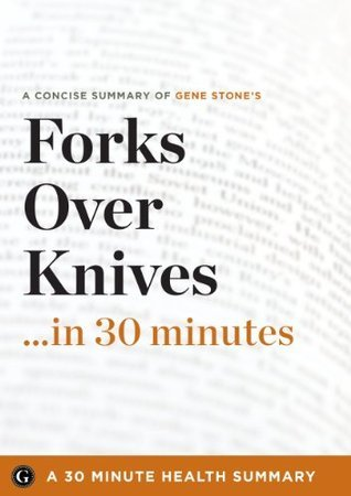 Summary: Forks Over Knives ...in 30 Minutes - A Concise Summary of Gene Stones Bestselling Book (30 Minute Health Summaries)  by  30 Minute Health Summaries