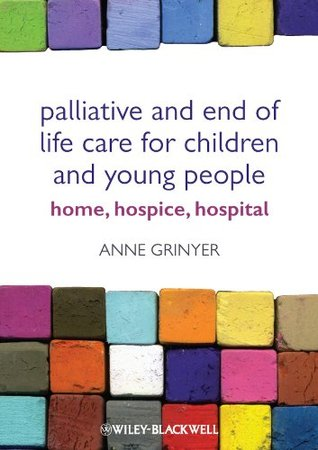 Palliative and End of Life Care for Children and  Young People: Home, Hospice, Hospital Anne Grinyer