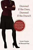 Damned If She Does, Damned If She Doesn't: Rethinking the Rules of the Game That Keep Women from Succeeding in Business