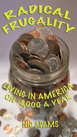 Radical Frugality: Living in America on $8,000 a Year  by  Nic Adams