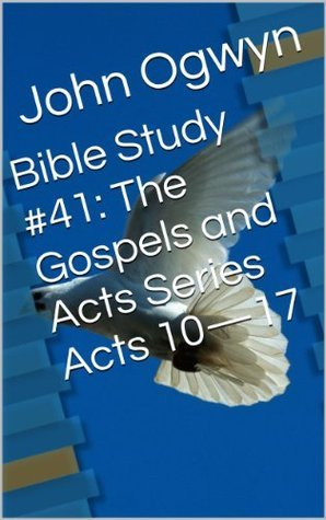 Bible Study #41:  The Gospels and Acts Series    Acts 10-17  by  John Ogwyn