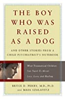 The Boy Who Was Raised As a Dog: And Other Stories from a Child Psychiatrist's Notebook: What Traumatized Children Can Teach Us About Loss, Love and Healing