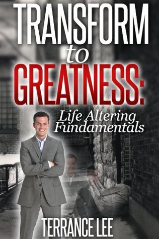 Transform To Greatness: Life Altering Fundamentals ( Self-Help) Terrance Lee