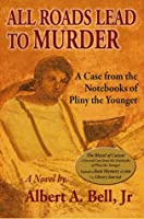 All Roads Lead to Murder (Cases from the Notebook of Pliny the Younger)