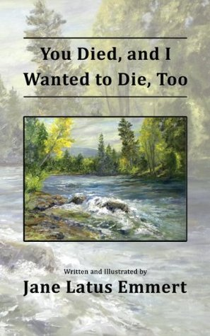 You Died, and I Wanted to Die, Too Jane Latus Emmert