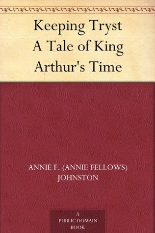 Keeping Tryst A Tale of King Arthurs Time  by  Annie Fellows Johnston