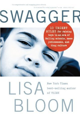SWAGGER: 10 Urgent Rules for Raising Boys in an Age of Failing Schools, Mass Joblessness, and Thug Culture  by  Lisa Bloom