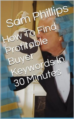 How To Find Profitable Buyer Keywords In 30 Minutes  by  Phillips , Sam