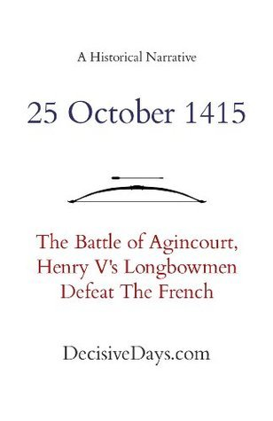 25 October 1415: The Battle of Agincourt, Henry Vs Longbowmen Defeat The French  by  DecisiveDays.com