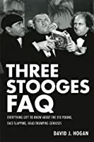 Three Stooges FAQ: Everything Left to Know About the Eye-Poking, Face-Slapping, Head-Thumping Geniuses (Faq Series)